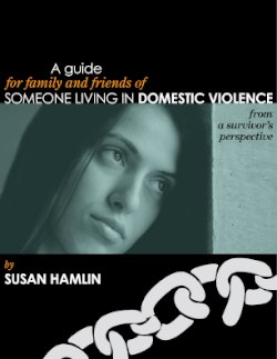 A Guide for Family and Friends of Someone Living in Domestic Violence from a Survivor's Perspective by Susan Hamlin